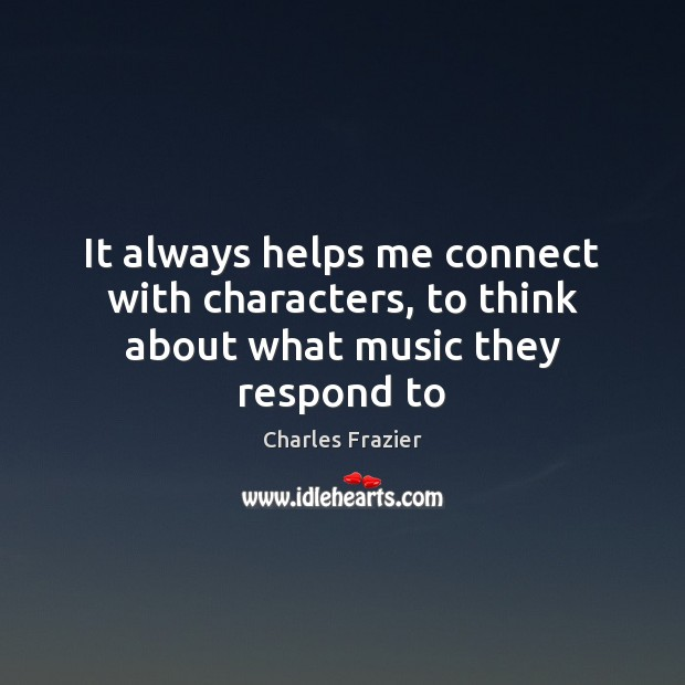 It always helps me connect with characters, to think about what music they respond to Charles Frazier Picture Quote