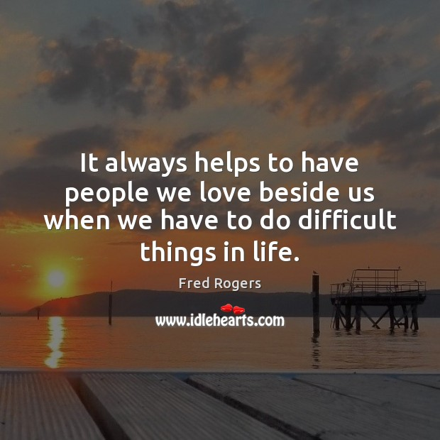 It always helps to have people we love beside us when we Fred Rogers Picture Quote