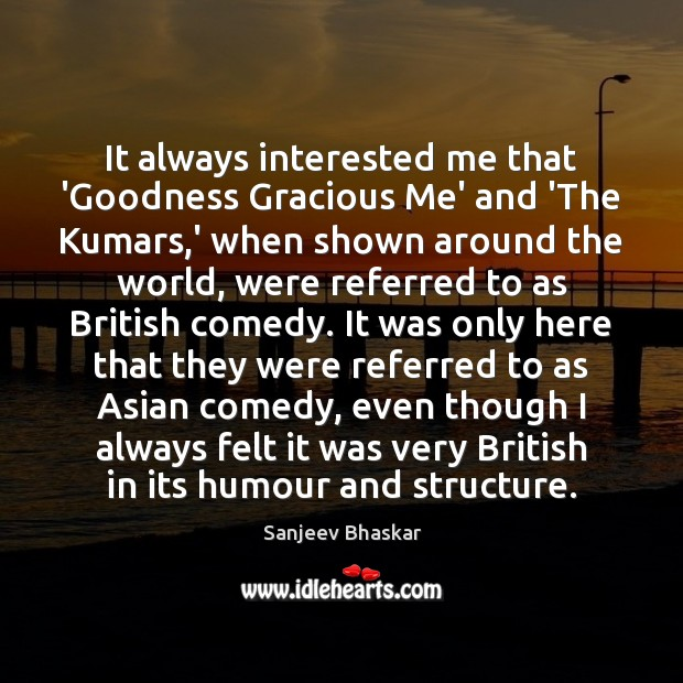 It always interested me that 'Goodness Gracious Me' and 'The Kumars,' Image