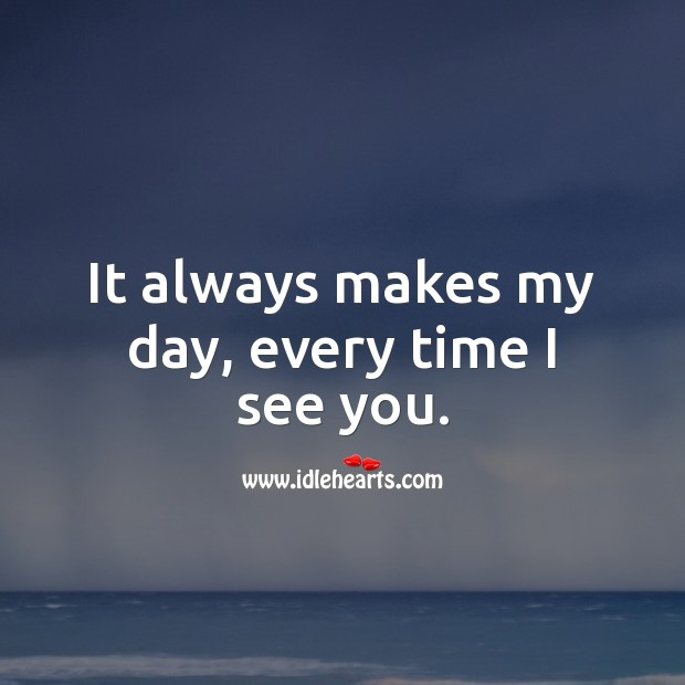 It always makes my day, every time I see you. Sweet Love Quotes Image