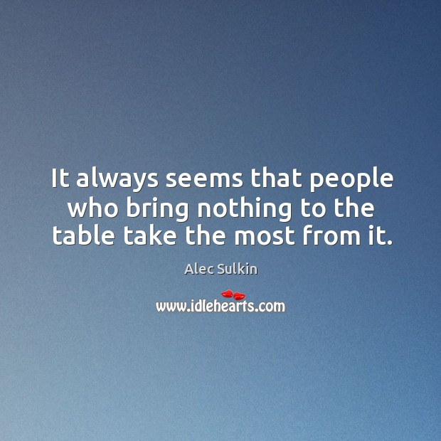 It always seems that people who bring nothing to the table take the most from it. Image