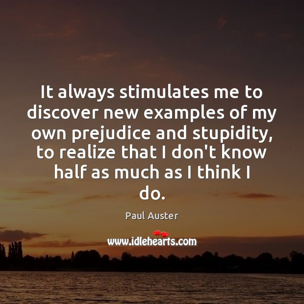 It always stimulates me to discover new examples of my own prejudice Paul Auster Picture Quote