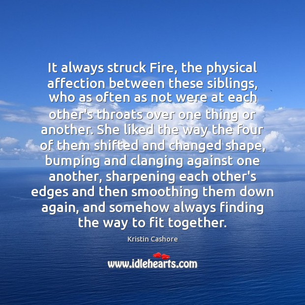 It always struck Fire, the physical affection between these siblings, who as Kristin Cashore Picture Quote