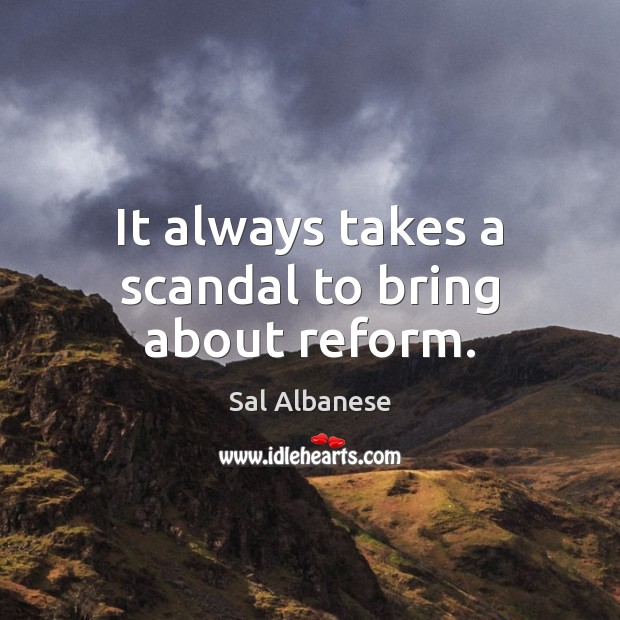 It always takes a scandal to bring about reform. Image
