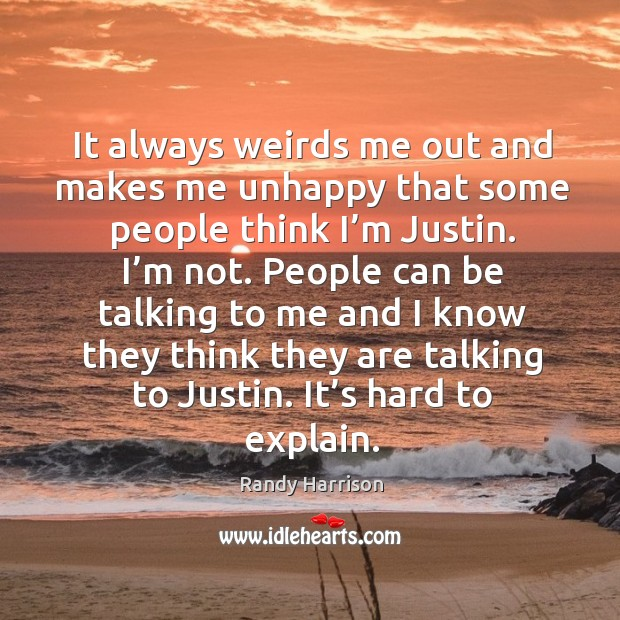 It always weirds me out and makes me unhappy that some people think I'm justin. Randy Harrison Picture Quote