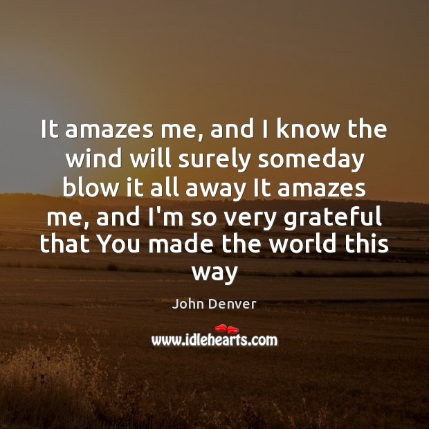 It amazes me, and I know the wind will surely someday blow John Denver Picture Quote