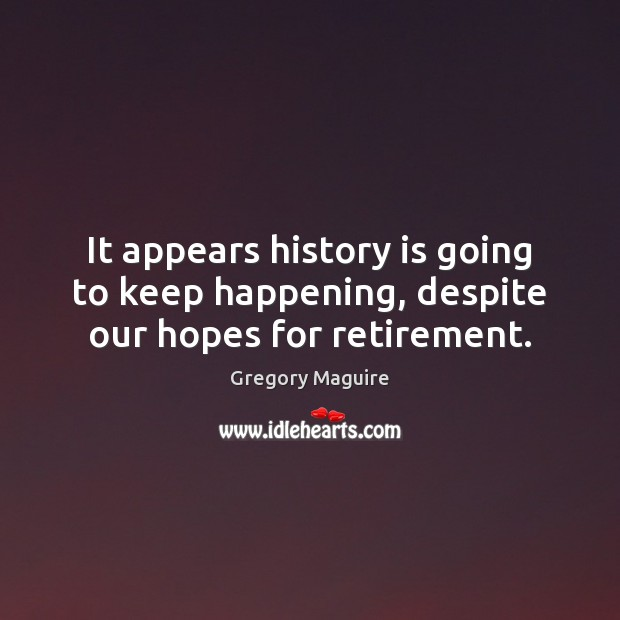 It appears history is going to keep happening, despite our hopes for retirement. Image