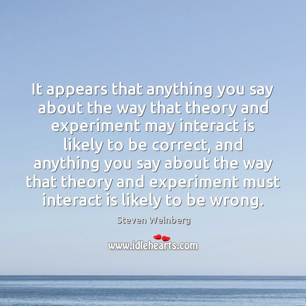 It appears that anything you say about the way that theory and Steven Weinberg Picture Quote
