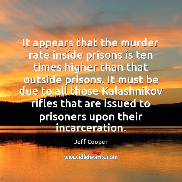 It appears that the murder rate inside prisons is ten times higher Jeff Cooper Picture Quote