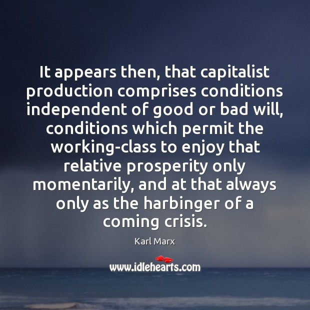 It appears then, that capitalist production comprises conditions independent of good or Image