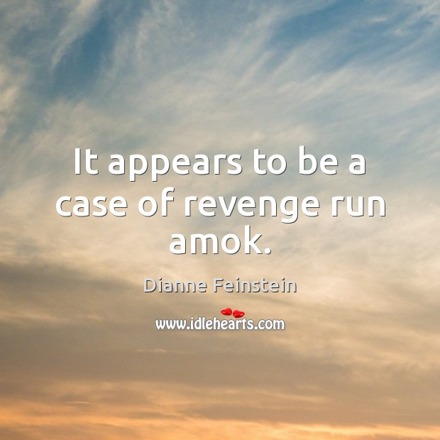 It appears to be a case of revenge run amok. Dianne Feinstein Picture Quote