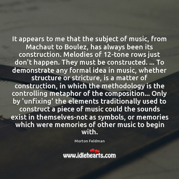 It appears to me that the subject of music, from Machaut to Morton Feldman Picture Quote