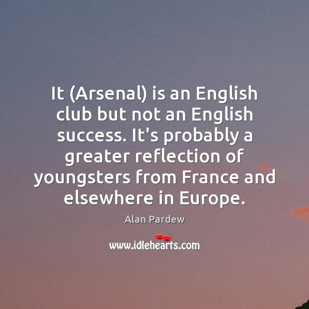 It (Arsenal) is an English club but not an English success. It's Image