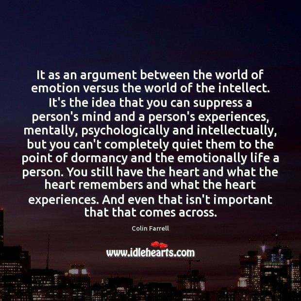 It as an argument between the world of emotion versus the world Colin Farrell Picture Quote