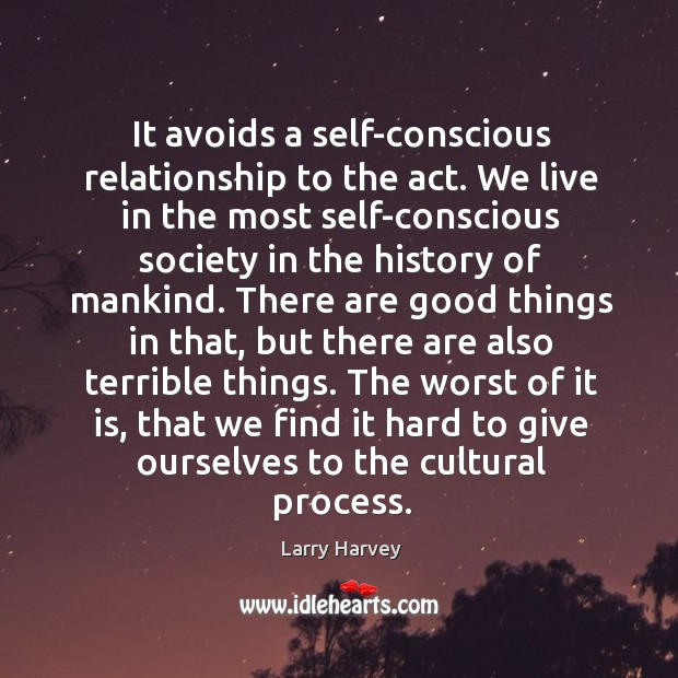 It avoids a self-conscious relationship to the act. Larry Harvey Picture Quote