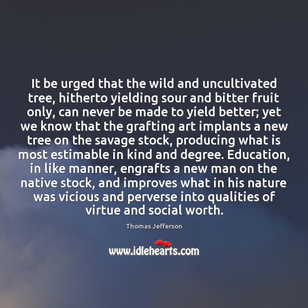 It be urged that the wild and uncultivated tree, hitherto yielding sour Thomas Jefferson Picture Quote