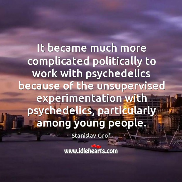 It became much more complicated politically to work with psychedelics Stanislav Grof Picture Quote
