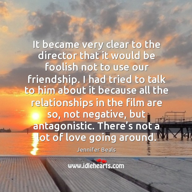 It became very clear to the director that it would be foolish not to use our friendship. Jennifer Beals Picture Quote