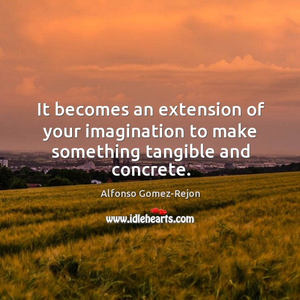 It becomes an extension of your imagination to make something tangible and concrete. Image