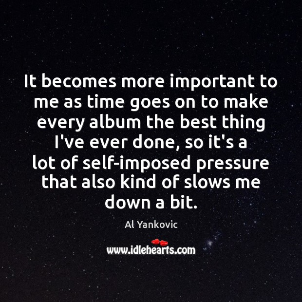 It becomes more important to me as time goes on to make Al Yankovic Picture Quote