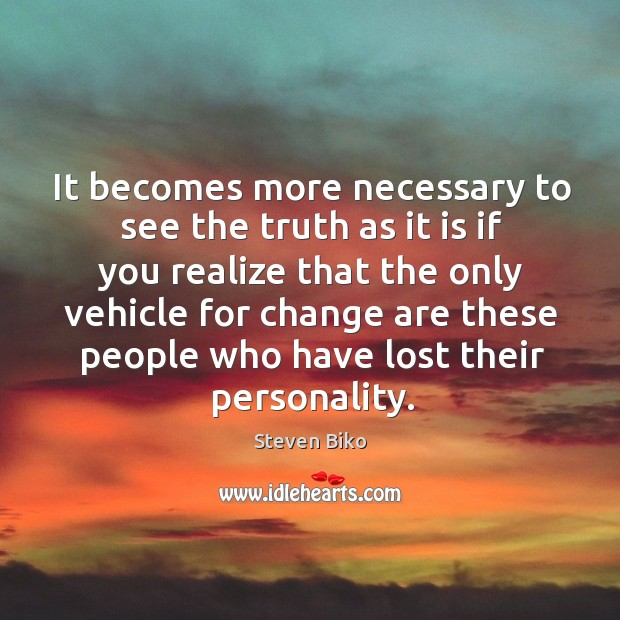 It becomes more necessary to see the truth as it is if you realize that the only vehicle Image