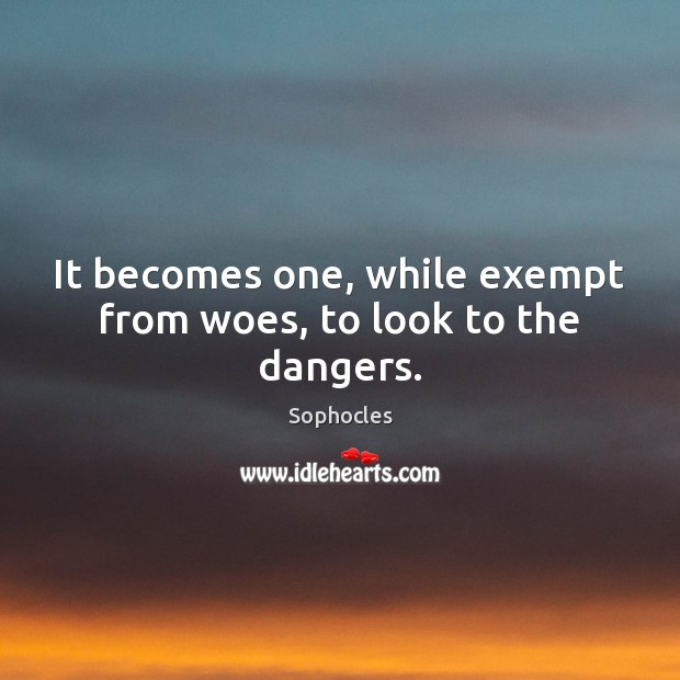 It becomes one, while exempt from woes, to look to the dangers. Sophocles Picture Quote
