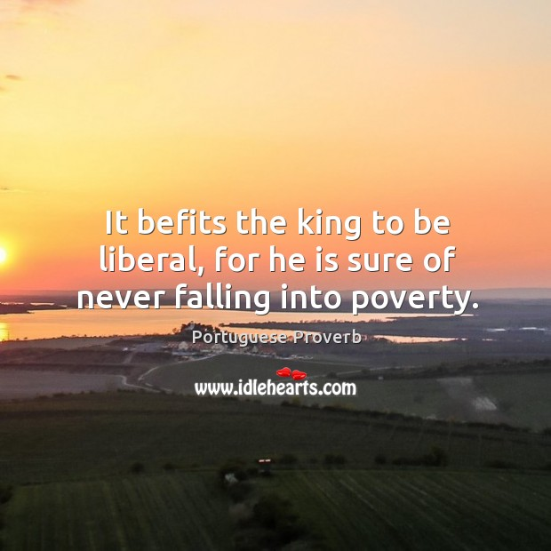 It befits the king to be liberal, for he is sure of never falling into poverty. Image