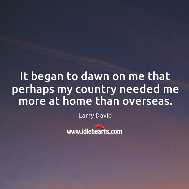 It began to dawn on me that perhaps my country needed me more at home than overseas. Image