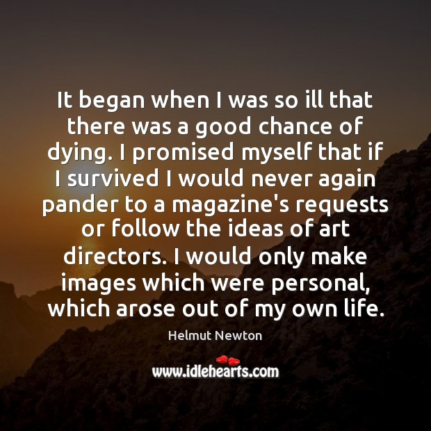 Helmut Newton Picture Quote image saying: It began when I was so ill that there was a good