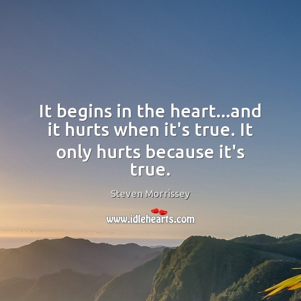 It begins in the heart…and it hurts when it's true. It only hurts because it's true. Image