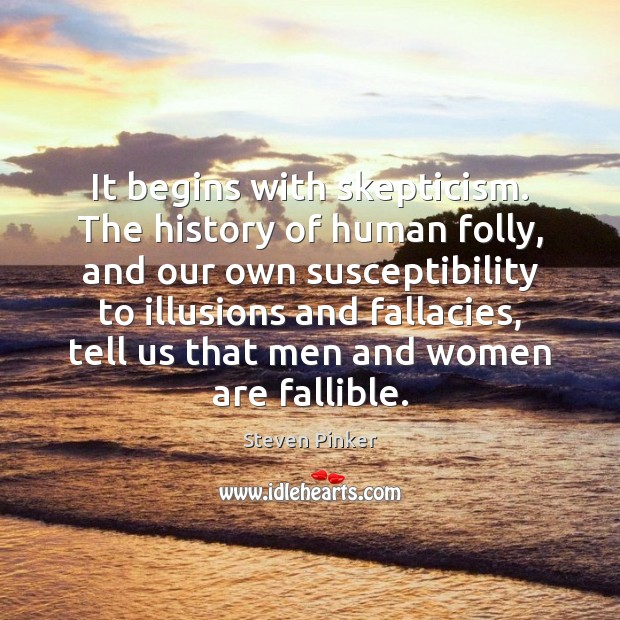 It begins with skepticism. The history of human folly, and our own Image