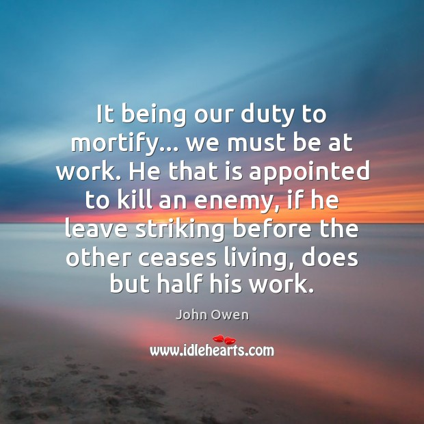 It being our duty to mortify… we must be at work. He John Owen Picture Quote