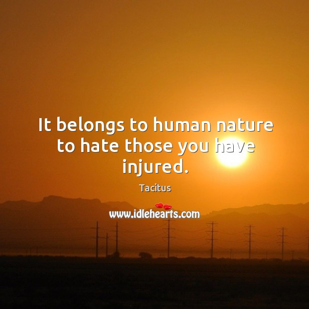 It belongs to human nature to hate those you have injured. Image