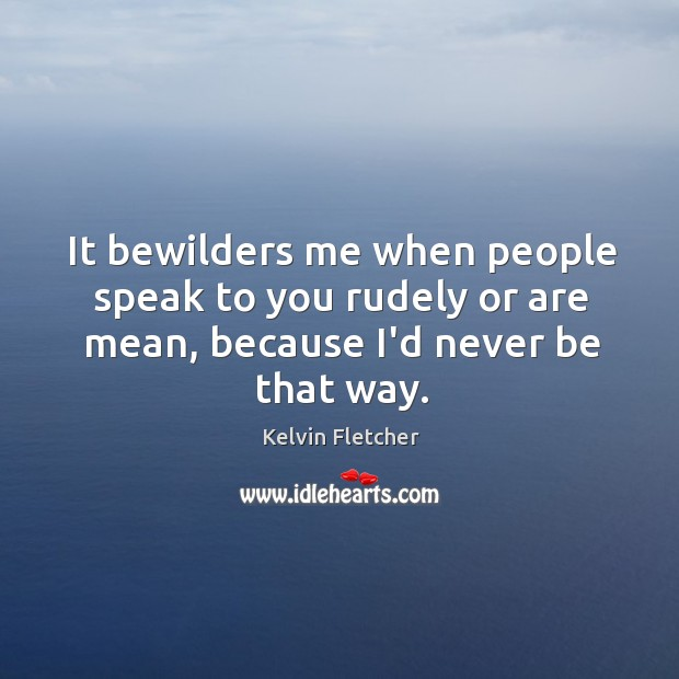 It bewilders me when people speak to you rudely or are mean, Image