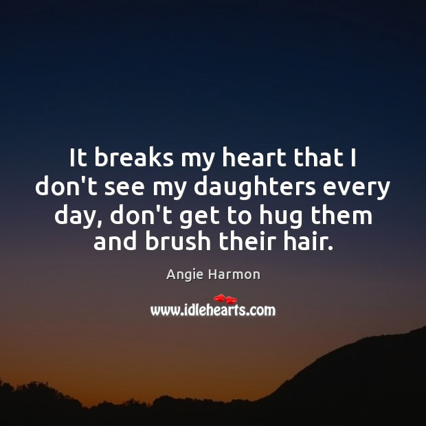 It breaks my heart that I don't see my daughters every day, Hug Quotes Image