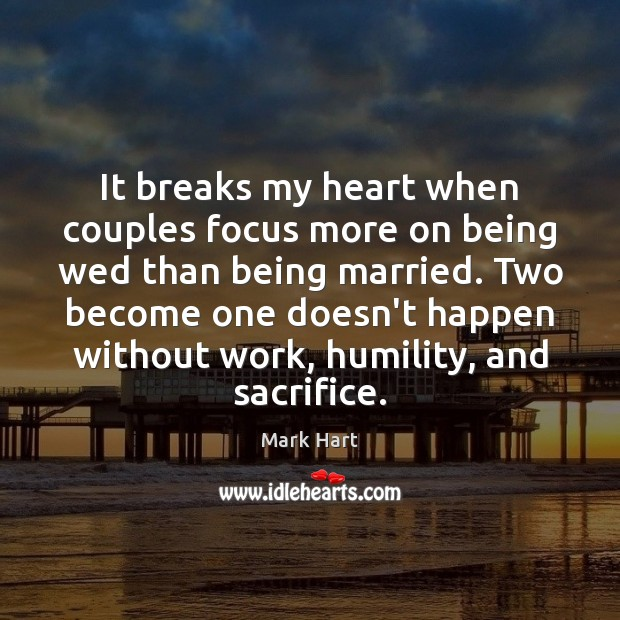 It breaks my heart when couples focus more on being wed than Humility Quotes Image