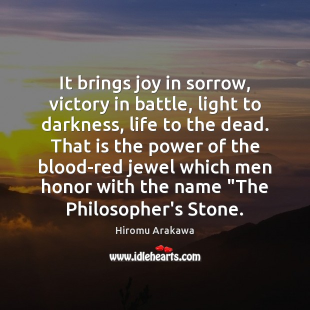 It brings joy in sorrow, victory in battle, light to darkness, life Hiromu Arakawa Picture Quote