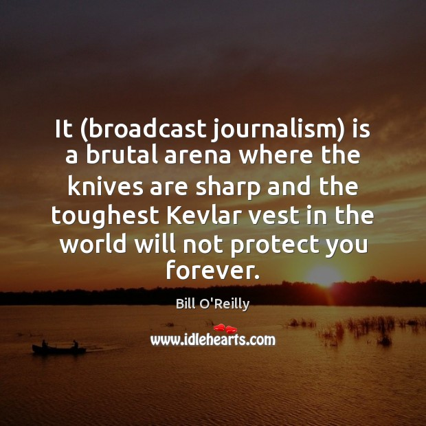 It (broadcast journalism) is a brutal arena where the knives are sharp Bill O'Reilly Picture Quote
