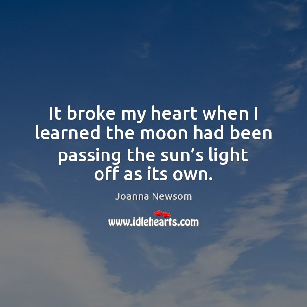 It broke my heart when I learned the moon had been passing Joanna Newsom Picture Quote