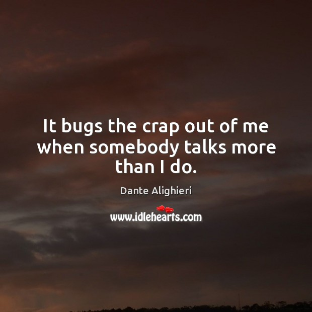 It bugs the crap out of me when somebody talks more than I do. Dante Alighieri Picture Quote