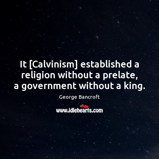 It [Calvinism] established a religion without a prelate, a government without a king. George Bancroft Picture Quote