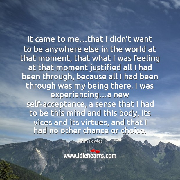 It came to me…that I didn't want to be anywhere John Fowles Picture Quote