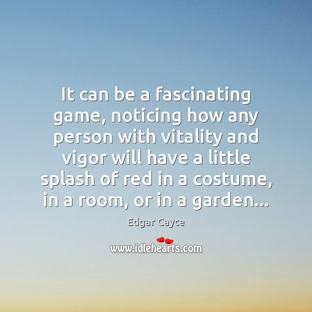 It can be a fascinating game, noticing how any person with vitality Edgar Cayce Picture Quote