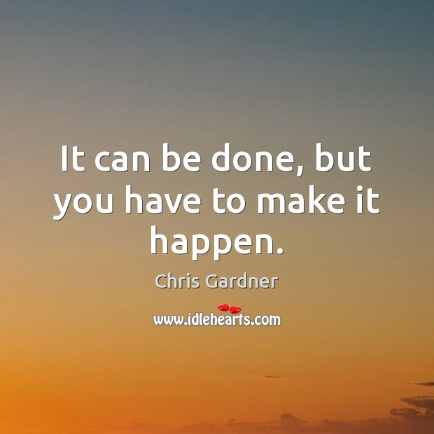 It can be done, but you have to make it happen. Chris Gardner Picture Quote