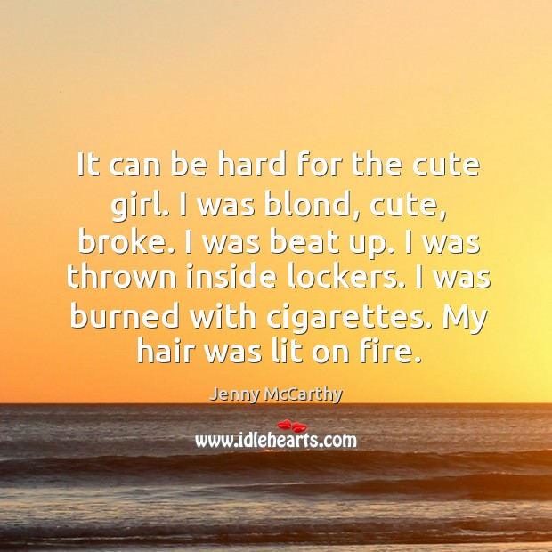 Image, It can be hard for the cute girl. I was blond, cute, broke. I was beat up. I was thrown inside lockers.