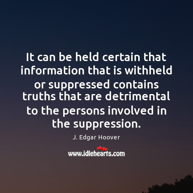 It can be held certain that information that is withheld or suppressed J. Edgar Hoover Picture Quote