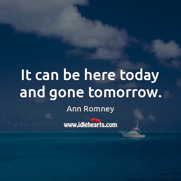 It can be here today and gone tomorrow. Image