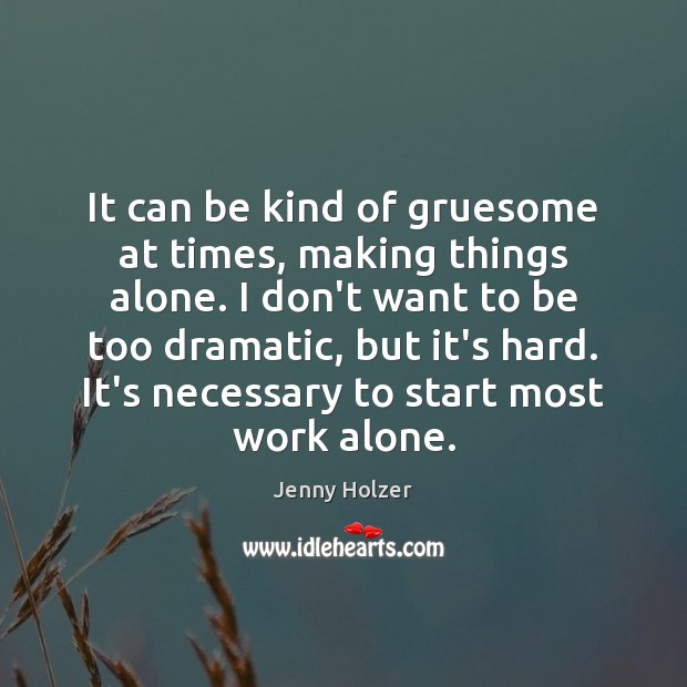 It can be kind of gruesome at times, making things alone. I Jenny Holzer Picture Quote