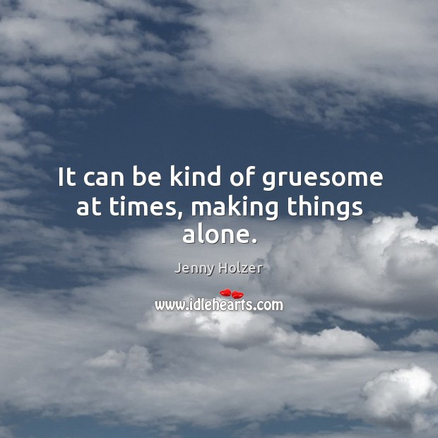 It can be kind of gruesome at times, making things alone. Jenny Holzer Picture Quote