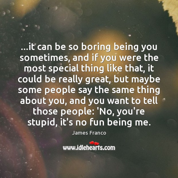 …it can be so boring being you sometimes, and if you were James Franco Picture Quote